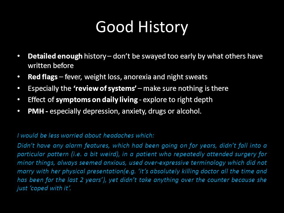 Good History Detailed enough history – dont be swayed too early by what others have written before Red flags – fever, weight loss, anorexia and night