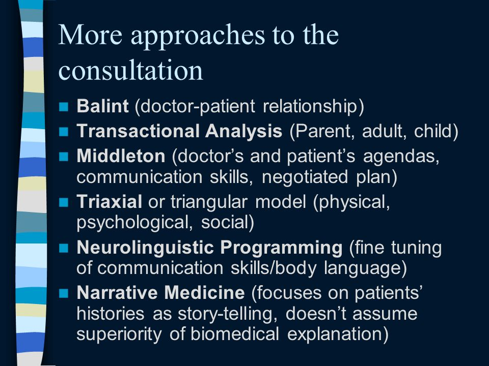 More approaches to the consultation Balint (doctor-patient relationship) Transactional Analysis (Parent, adult, child) Middleton (doctors and patients agendas, communication skills, negotiated plan) Triaxial or triangular model (physical, psychological, social) Neurolinguistic Programming (fine tuning of communication skills/body language) Narrative Medicine (focuses on patients histories as story-telling, doesnt assume superiority of biomedical explanation)
