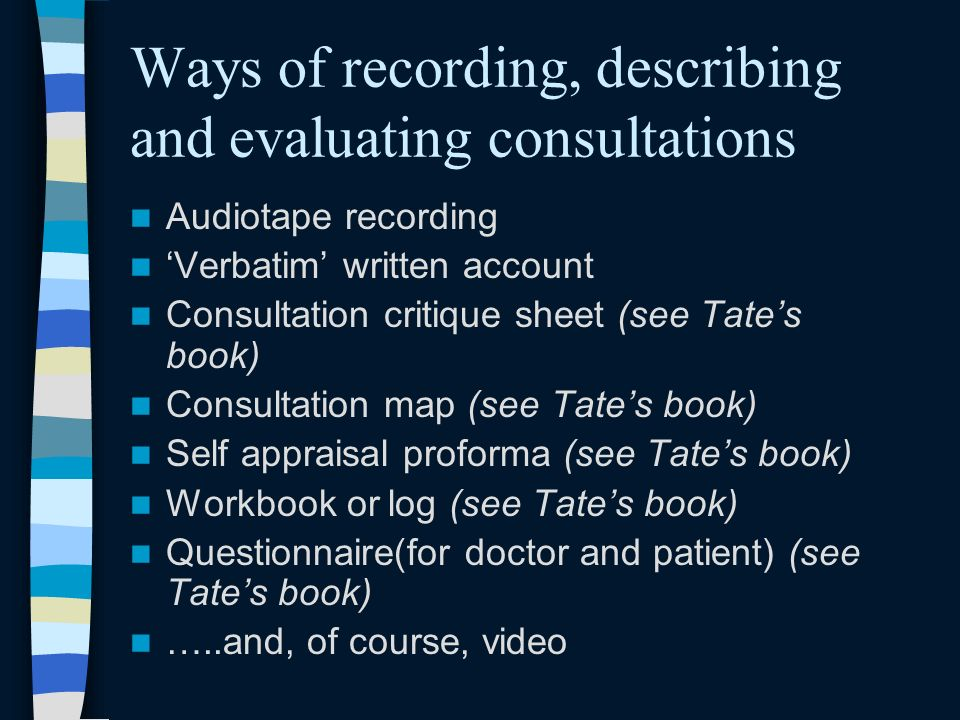 Ways of recording, describing and evaluating consultations Audiotape recording Verbatim written account Consultation critique sheet (see Tates book) Consultation map (see Tates book) Self appraisal proforma (see Tates book) Workbook or log (see Tates book) Questionnaire(for doctor and patient) (see Tates book) …..and, of course, video