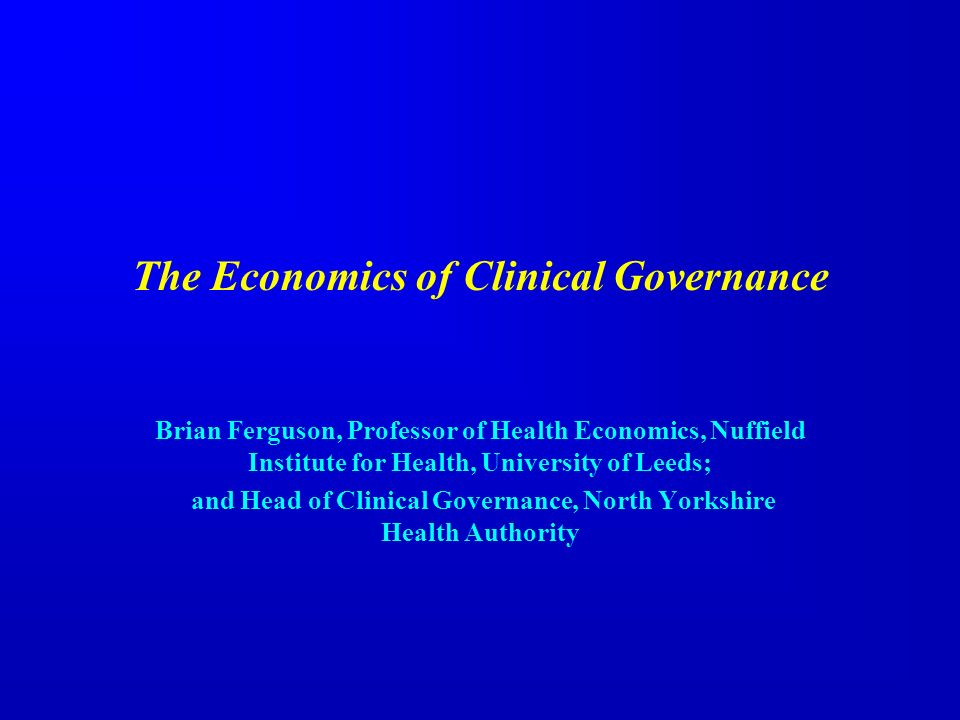 The Economics of Clinical Governance Brian Ferguson, Professor of Health Economics, Nuffield Institute for Health, University of Leeds; and Head of Clinical Governance, North Yorkshire Health Authority