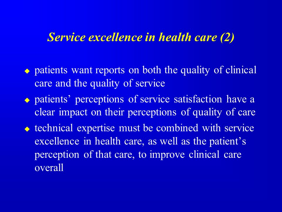 Service excellence in health care (2) patients want reports on both the quality of clinical care and the quality of service patients perceptions of service satisfaction have a clear impact on their perceptions of quality of care technical expertise must be combined with service excellence in health care, as well as the patients perception of that care, to improve clinical care overall