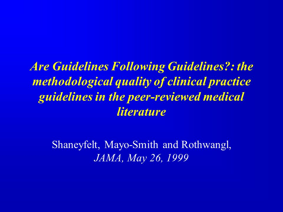 Are Guidelines Following Guidelines : the methodological quality of clinical practice guidelines in the peer-reviewed medical literature Shaneyfelt, Mayo-Smith and Rothwangl, JAMA, May 26, 1999