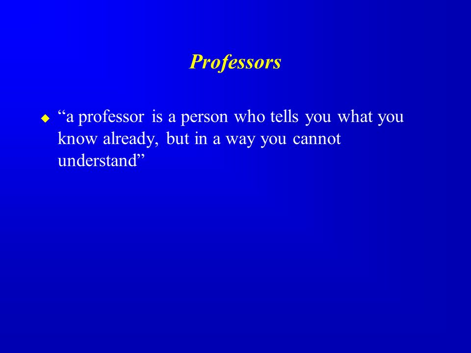 Professors a professor is a person who tells you what you know already, but in a way you cannot understand