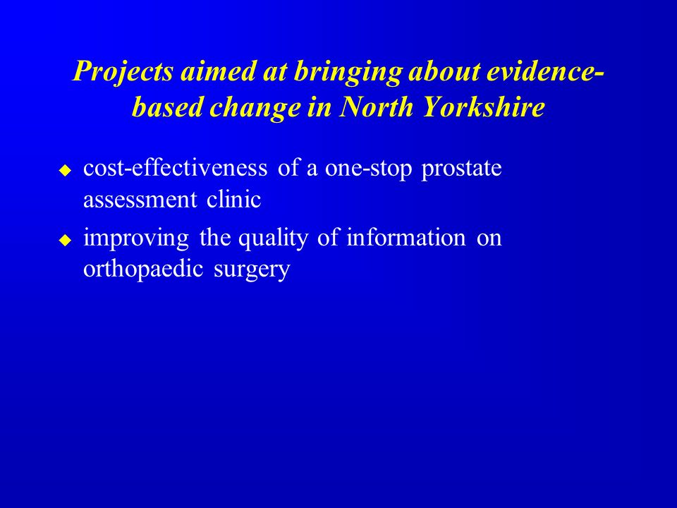 Projects aimed at bringing about evidence- based change in North Yorkshire cost-effectiveness of a one-stop prostate assessment clinic improving the quality of information on orthopaedic surgery