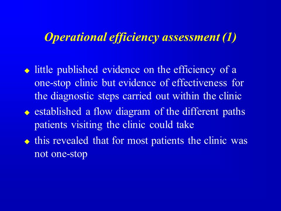 Operational efficiency assessment (1) little published evidence on the efficiency of a one-stop clinic but evidence of effectiveness for the diagnostic steps carried out within the clinic established a flow diagram of the different paths patients visiting the clinic could take this revealed that for most patients the clinic was not one-stop