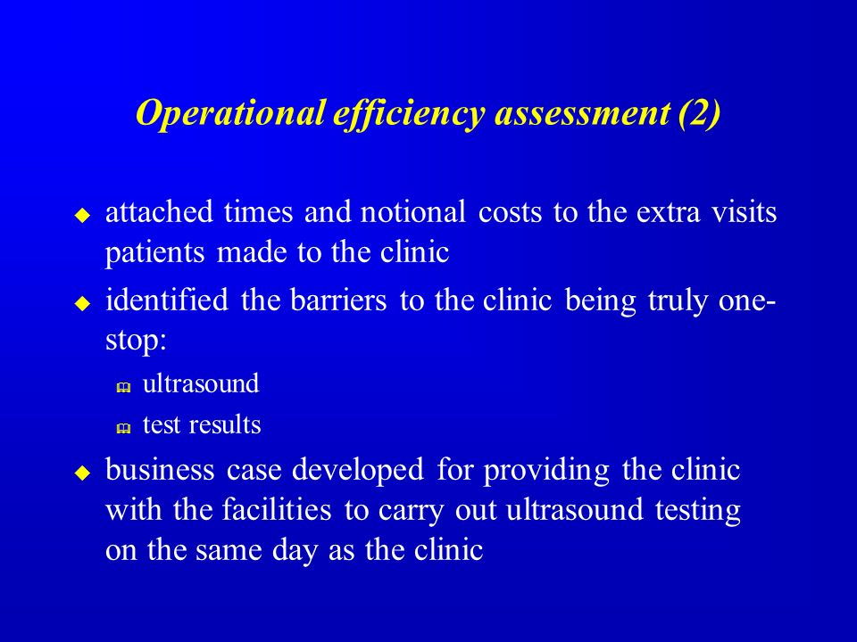 Operational efficiency assessment (2) attached times and notional costs to the extra visits patients made to the clinic identified the barriers to the clinic being truly one- stop: ultrasound test results business case developed for providing the clinic with the facilities to carry out ultrasound testing on the same day as the clinic