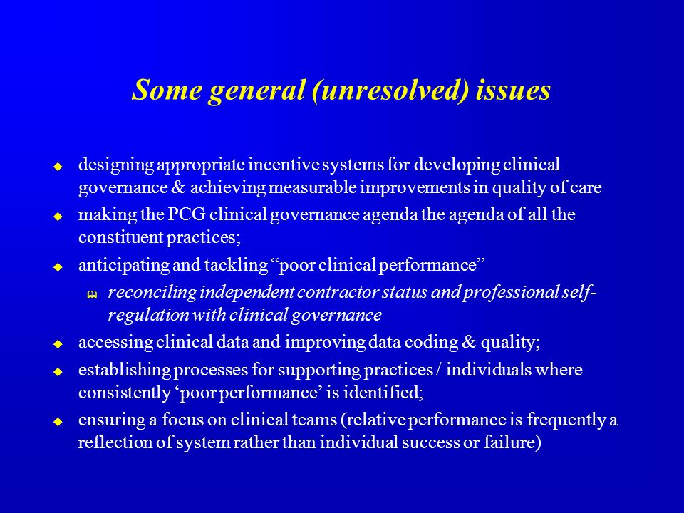 Some general (unresolved) issues designing appropriate incentive systems for developing clinical governance & achieving measurable improvements in quality of care making the PCG clinical governance agenda the agenda of all the constituent practices; anticipating and tackling poor clinical performance reconciling independent contractor status and professional self- regulation with clinical governance accessing clinical data and improving data coding & quality; establishing processes for supporting practices / individuals where consistently poor performance is identified; ensuring a focus on clinical teams (relative performance is frequently a reflection of system rather than individual success or failure)