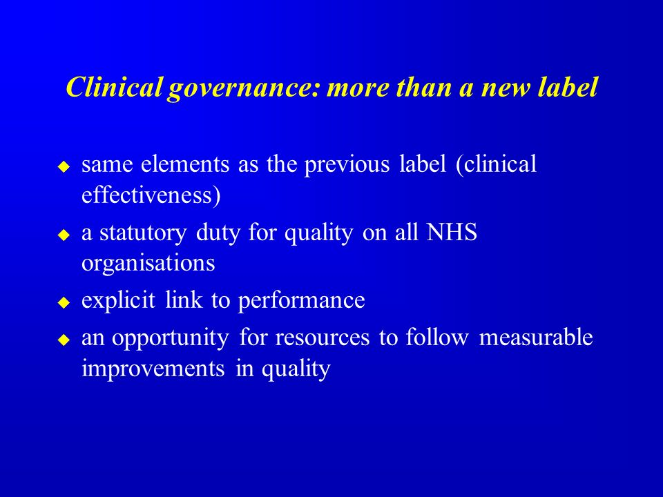 Clinical governance: more than a new label same elements as the previous label (clinical effectiveness) a statutory duty for quality on all NHS organisations explicit link to performance an opportunity for resources to follow measurable improvements in quality