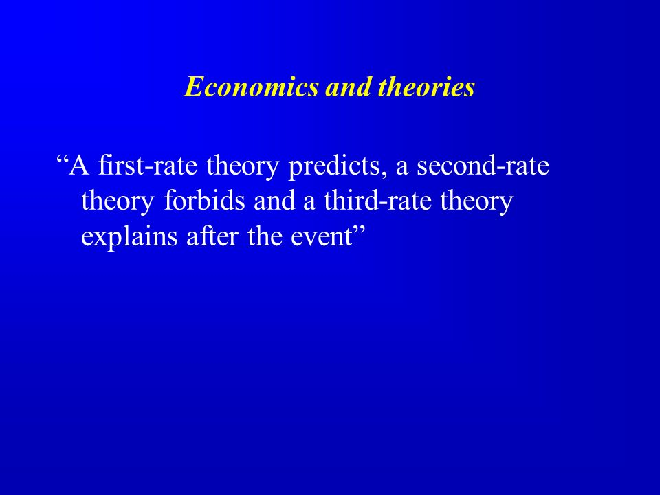 Economics and theories A first-rate theory predicts, a second-rate theory forbids and a third-rate theory explains after the event