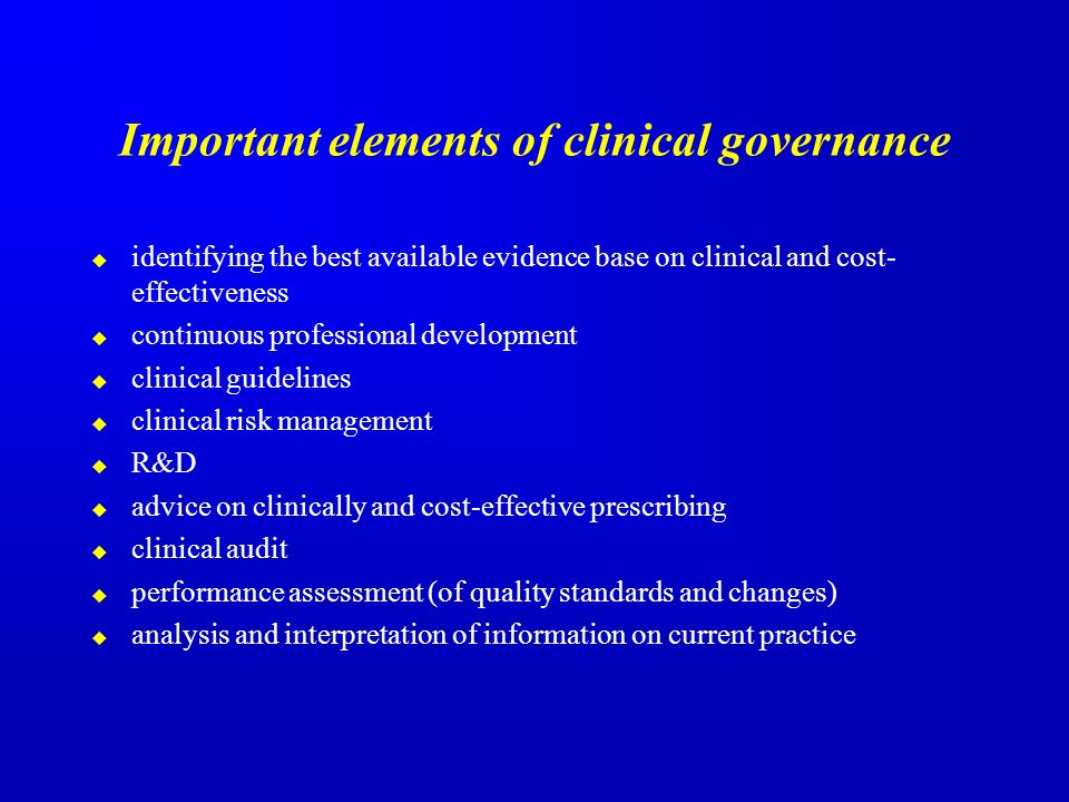 Important elements of clinical governance identifying the best available evidence base on clinical and cost- effectiveness continuous professional development clinical guidelines clinical risk management R&D advice on clinically and cost-effective prescribing clinical audit performance assessment (of quality standards and changes) analysis and interpretation of information on current practice