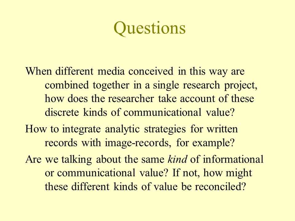 Questions When different media conceived in this way are combined together in a single research project, how does the researcher take account of these discrete kinds of communicational value.