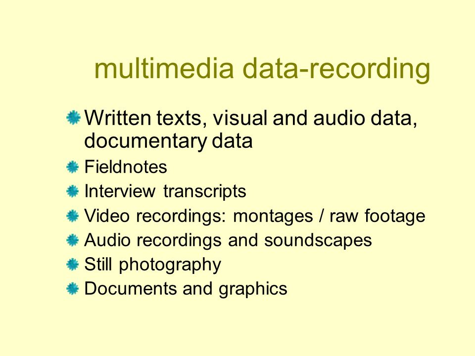 multimedia data-recording Written texts, visual and audio data, documentary data Fieldnotes Interview transcripts Video recordings: montages / raw footage Audio recordings and soundscapes Still photography Documents and graphics