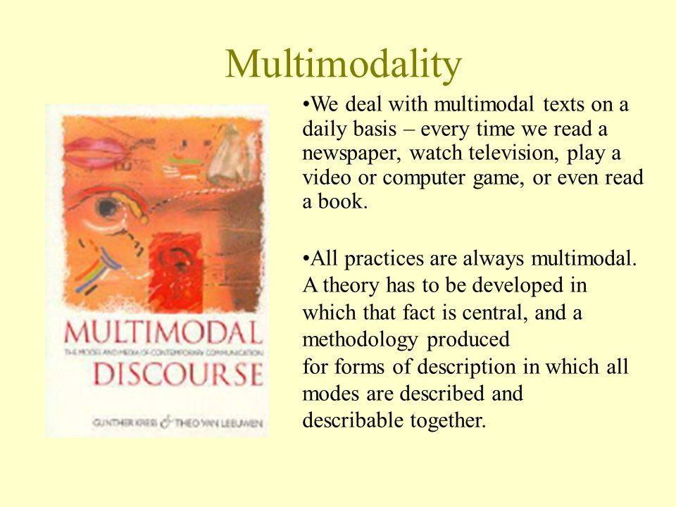 Multimodality We deal with multimodal texts on a daily basis – every time we read a newspaper, watch television, play a video or computer game, or even read a book.