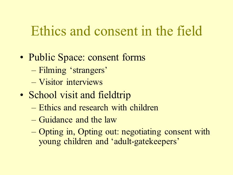 Ethics and consent in the field Public Space: consent forms –Filming strangers –Visitor interviews School visit and fieldtrip –Ethics and research with children –Guidance and the law –Opting in, Opting out: negotiating consent with young children and adult-gatekeepers