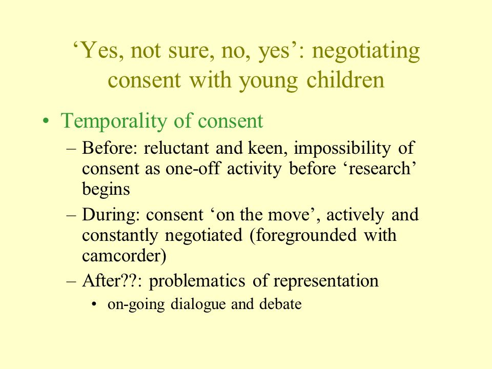 Yes, not sure, no, yes: negotiating consent with young children Temporality of consent –Before: reluctant and keen, impossibility of consent as one-off activity before research begins –During: consent on the move, actively and constantly negotiated (foregrounded with camcorder) –After : problematics of representation on-going dialogue and debate
