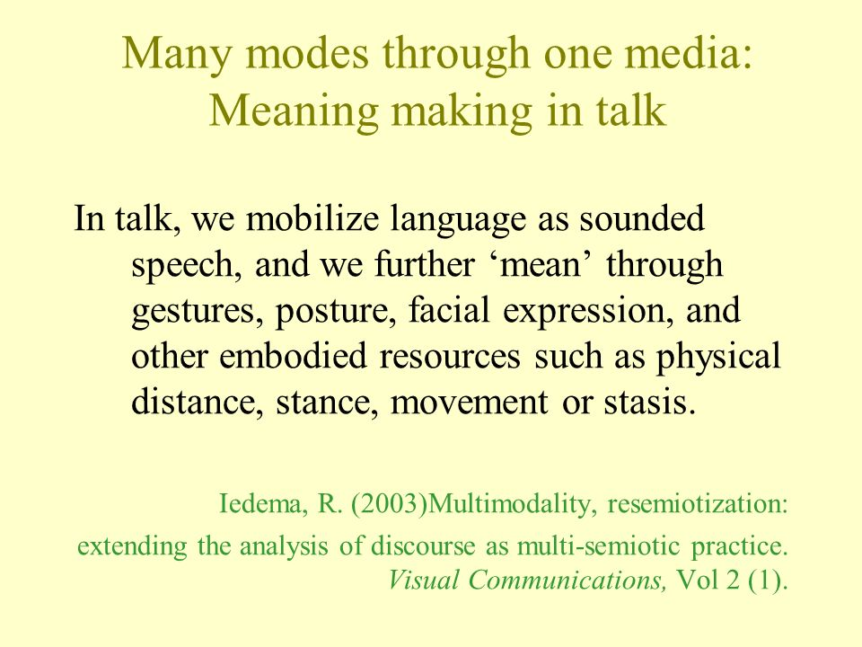 Many modes through one media: Meaning making in talk In talk, we mobilize language as sounded speech, and we further mean through gestures, posture, facial expression, and other embodied resources such as physical distance, stance, movement or stasis.