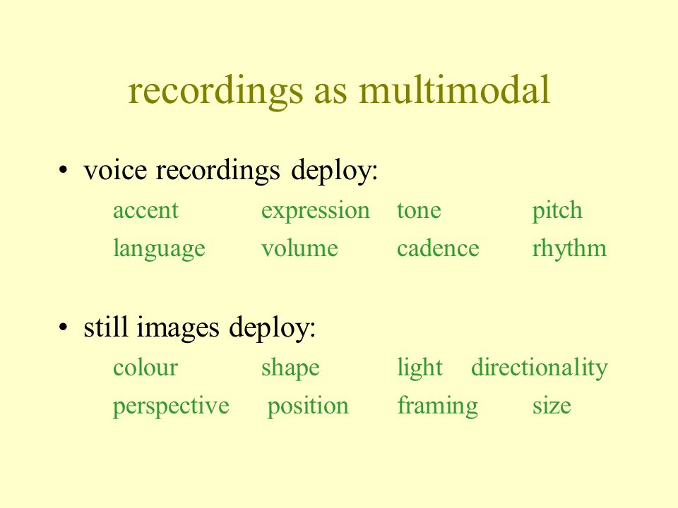 recordings as multimodal voice recordings deploy: accentexpression tonepitch languagevolumecadencerhythm still images deploy: colourshape light directionality perspective position framing size