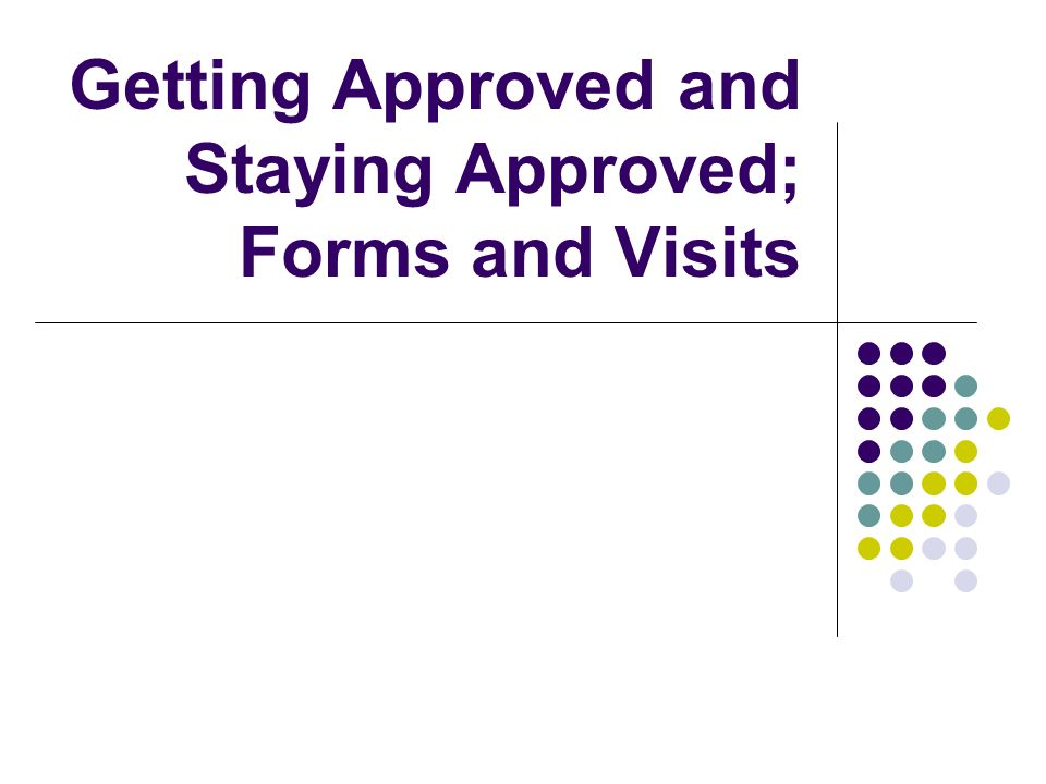 Getting Approved and Staying Approved; Forms and Visits