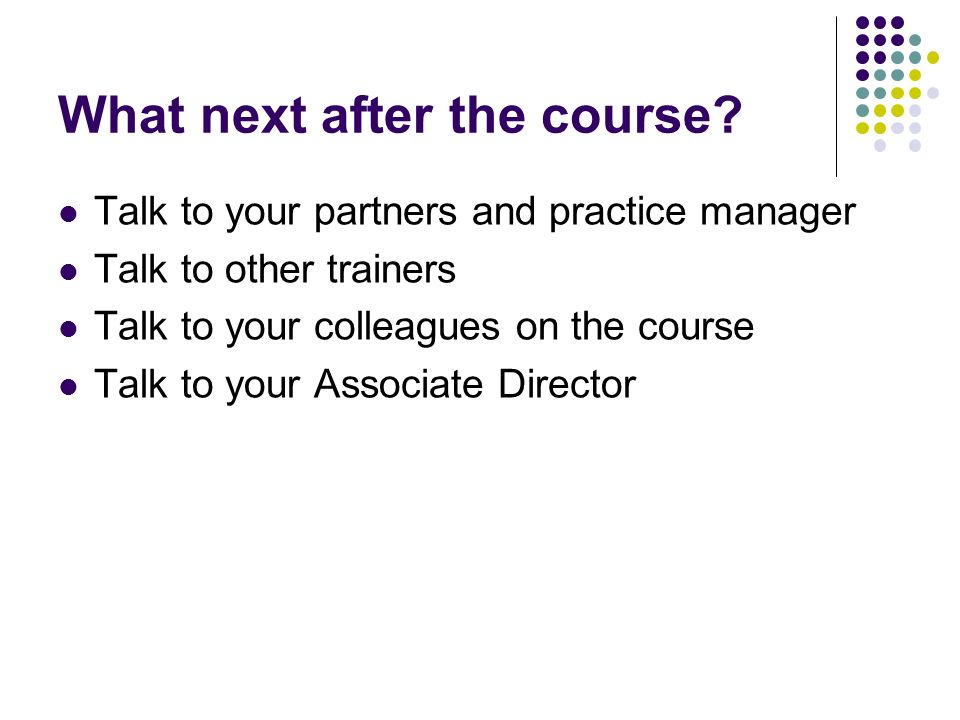 What next after the course? Talk to your partners and practice manager Talk to other trainers Talk to your colleagues on the course Talk to your Assoc