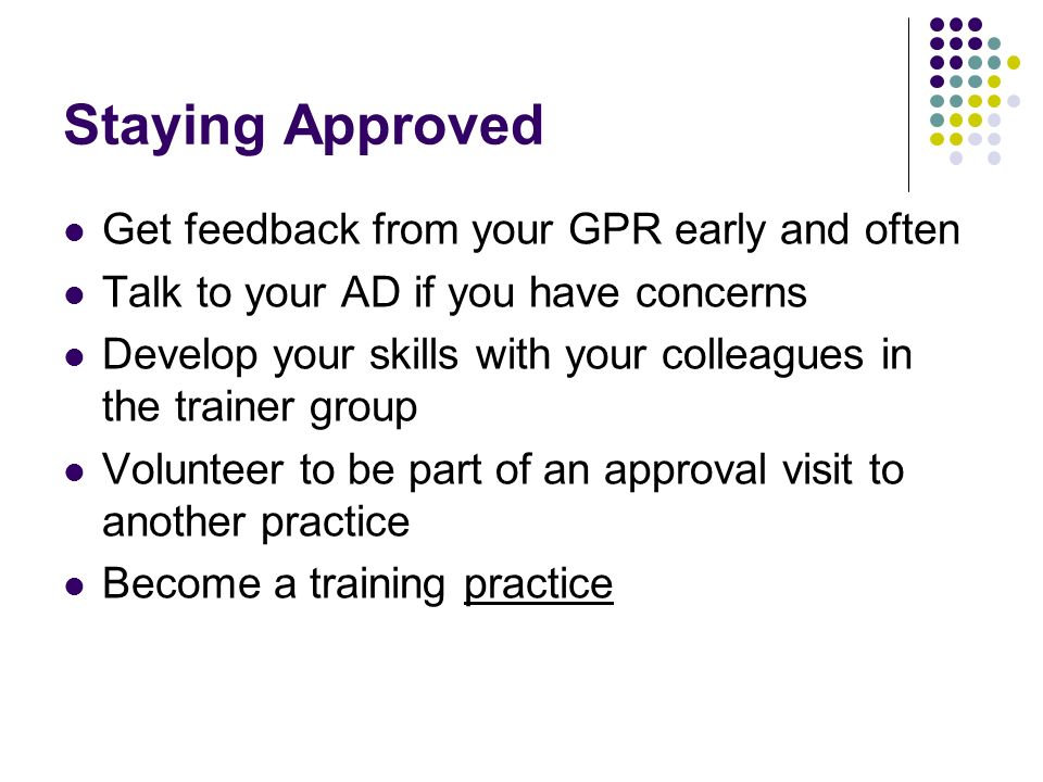 Staying Approved Get feedback from your GPR early and often Talk to your AD if you have concerns Develop your skills with your colleagues in the train
