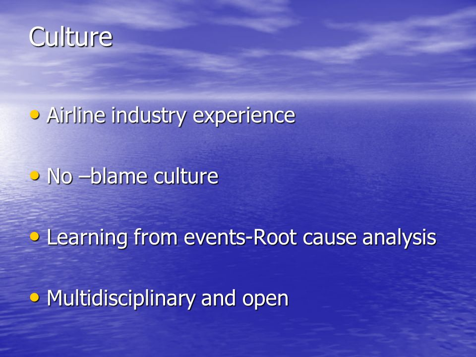 Culture Airline industry experience Airline industry experience No –blame culture No –blame culture Learning from events-Root cause analysis Learning from events-Root cause analysis Multidisciplinary and open Multidisciplinary and open