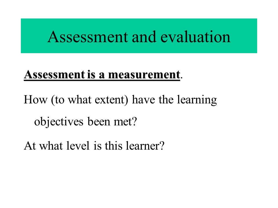 Assessment and evaluation Assessment is a measurement Assessment is a measurement.