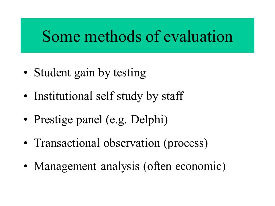 Some methods of evaluation Student gain by testing Institutional self study by staff Prestige panel (e.g.