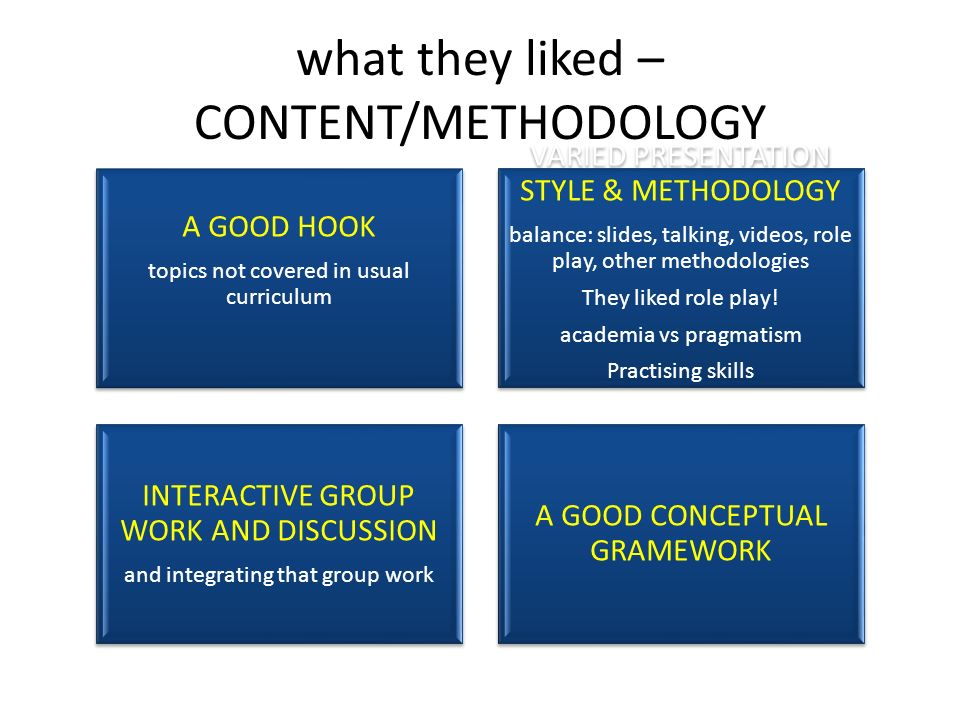 what they liked – CONTENT/METHODOLOGY A GOOD HOOK topics not covered in usual curriculum VARIED PRESENTATION STYLE & METHODOLOGY balance: slides, talking, videos, role play, other methodologies They liked role play.