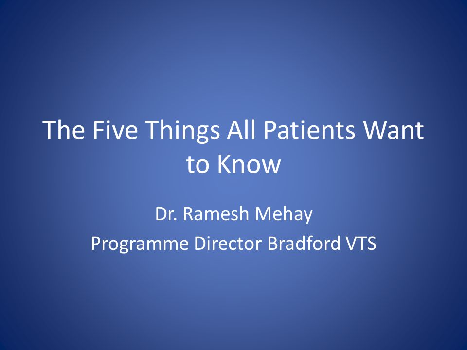 The Five Things All Patients Want to Know Dr. Ramesh Mehay Programme Director Bradford VTS