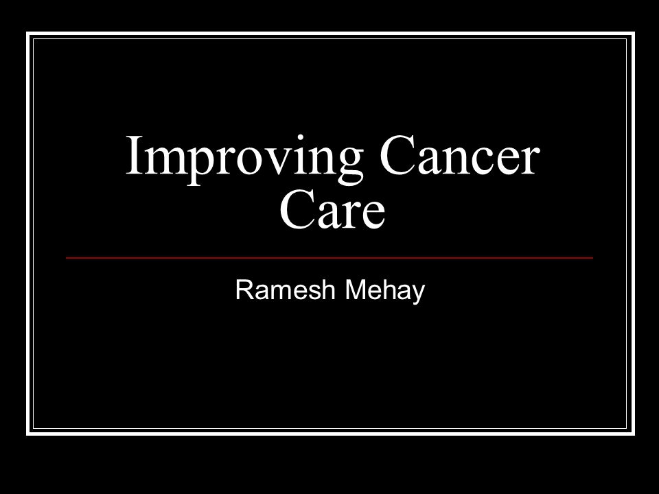 Improving Cancer Care Ramesh Mehay