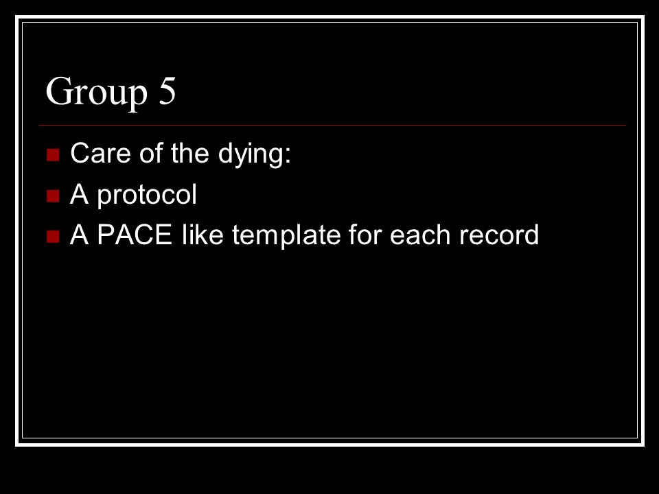 Group 5 Care of the dying: A protocol A PACE like template for each record