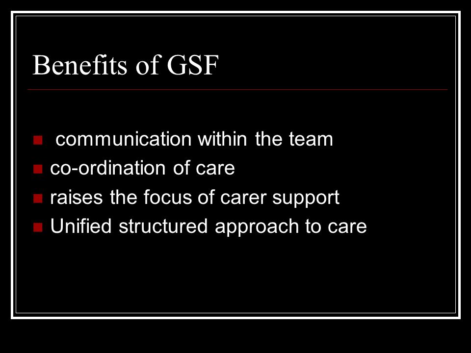 Benefits of GSF communication within the team co-ordination of care raises the focus of carer support Unified structured approach to care