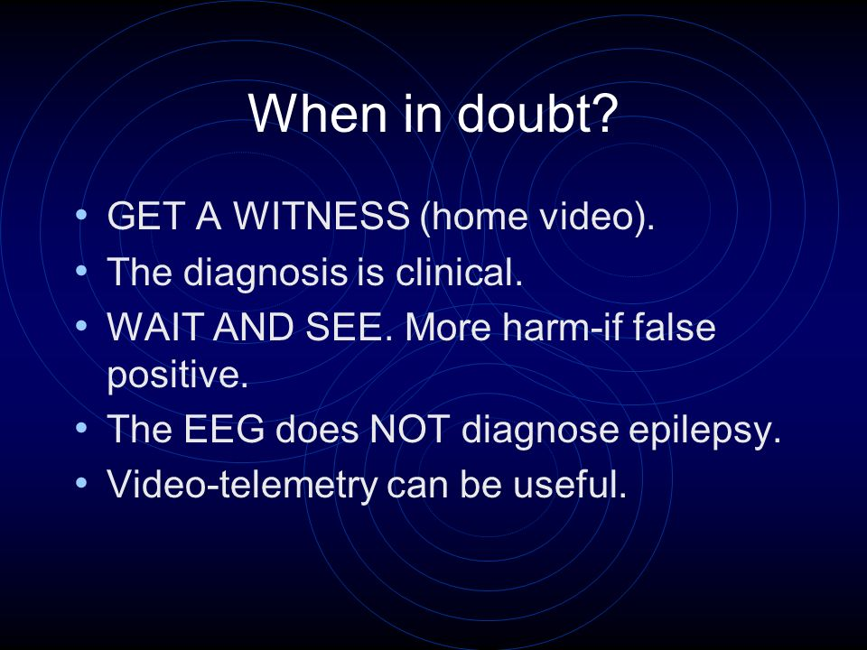 When in doubt. GET A WITNESS (home video). The diagnosis is clinical.