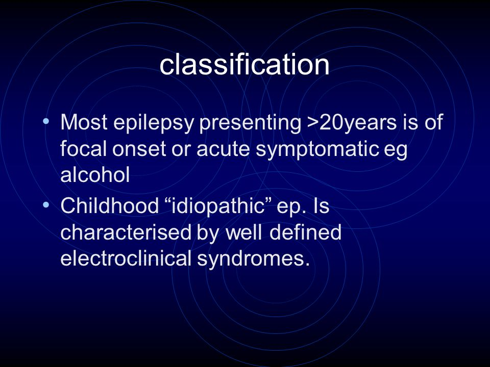 classification Most epilepsy presenting >20years is of focal onset or acute symptomatic eg alcohol Childhood idiopathic ep.