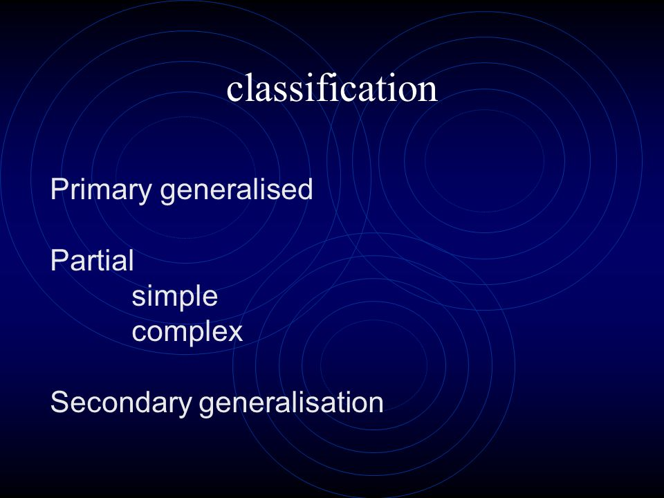 classification Primary generalised Partial simple complex Secondary generalisation