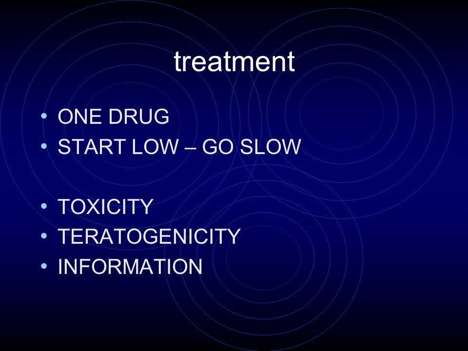 treatment ONE DRUG START LOW – GO SLOW TOXICITY TERATOGENICITY INFORMATION