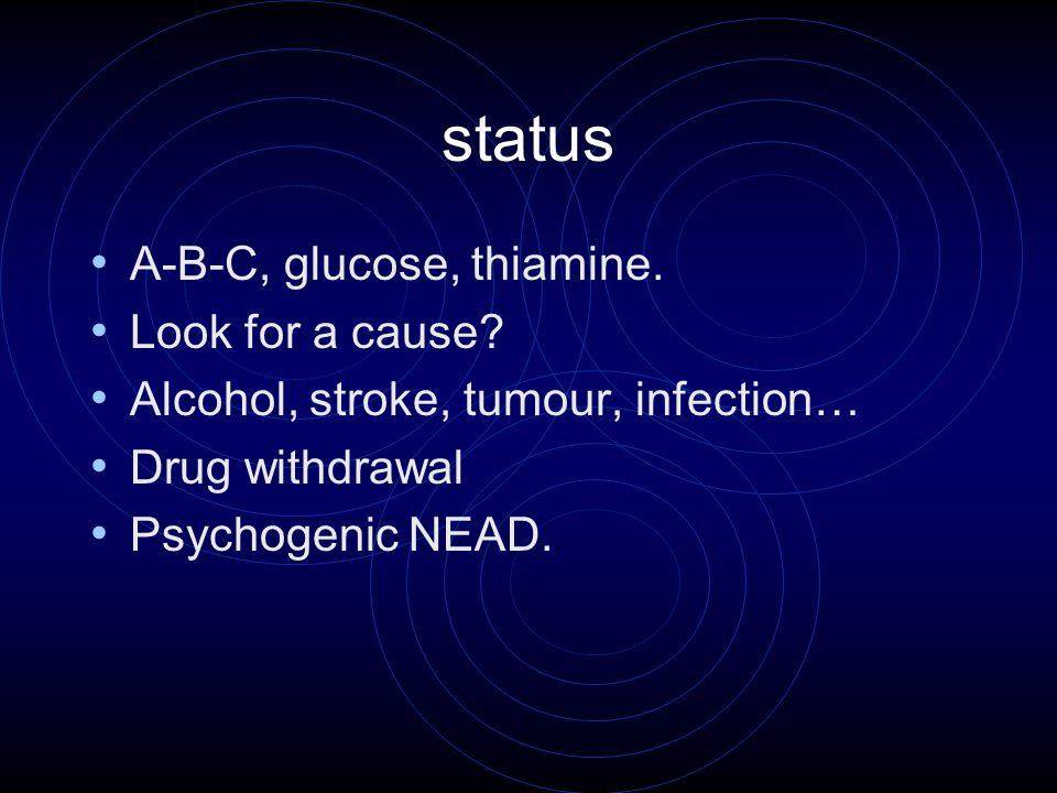 status A-B-C, glucose, thiamine. Look for a cause? Alcohol, stroke, tumour, infection… Drug withdrawal Psychogenic NEAD.