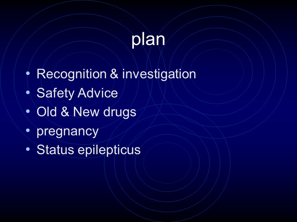 plan Recognition & investigation Safety Advice Old & New drugs pregnancy Status epilepticus