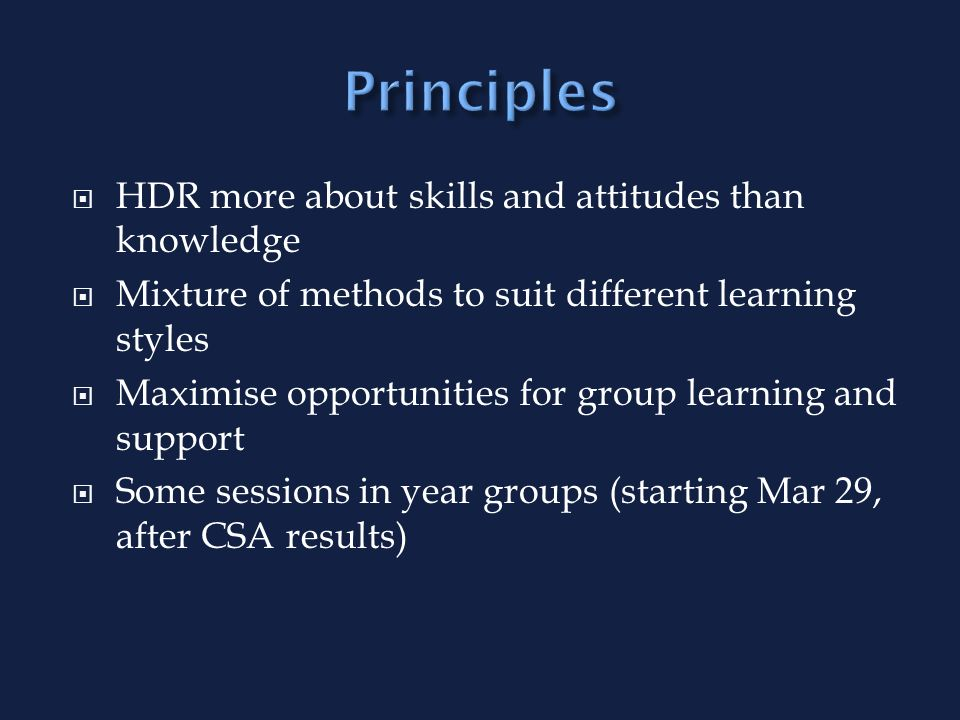 HDR more about skills and attitudes than knowledge Mixture of methods to suit different learning styles Maximise opportunities for group learning and support Some sessions in year groups (starting Mar 29, after CSA results)