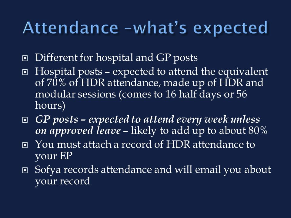 Different for hospital and GP posts Hospital posts – expected to attend the equivalent of 70% of HDR attendance, made up of HDR and modular sessions (comes to 16 half days or 56 hours) GP posts – expected to attend every week unless on approved leave – likely to add up to about 80% You must attach a record of HDR attendance to your EP Sofya records attendance and will  you about your record