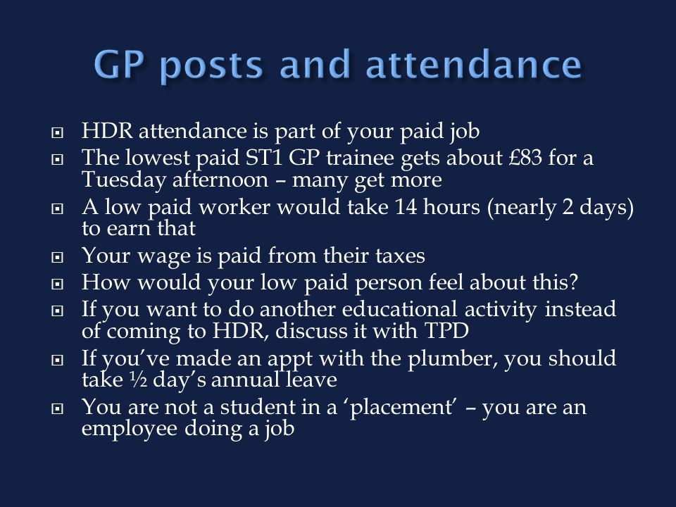 HDR attendance is part of your paid job The lowest paid ST1 GP trainee gets about £83 for a Tuesday afternoon – many get more A low paid worker would take 14 hours (nearly 2 days) to earn that Your wage is paid from their taxes How would your low paid person feel about this.
