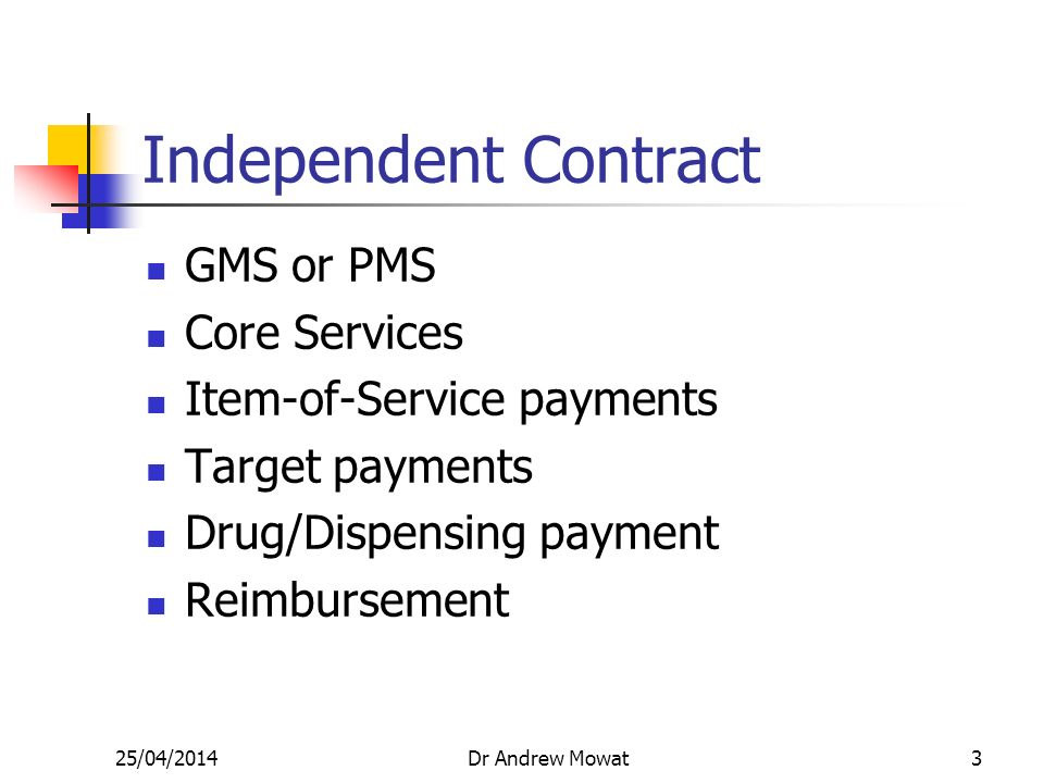 25/04/2014Dr Andrew Mowat2 General Practice Independent Contractor Employed by LHA Provide General Medical Services OR Personal Medical Services Demand-led Service secure long-term contract taxation advantage