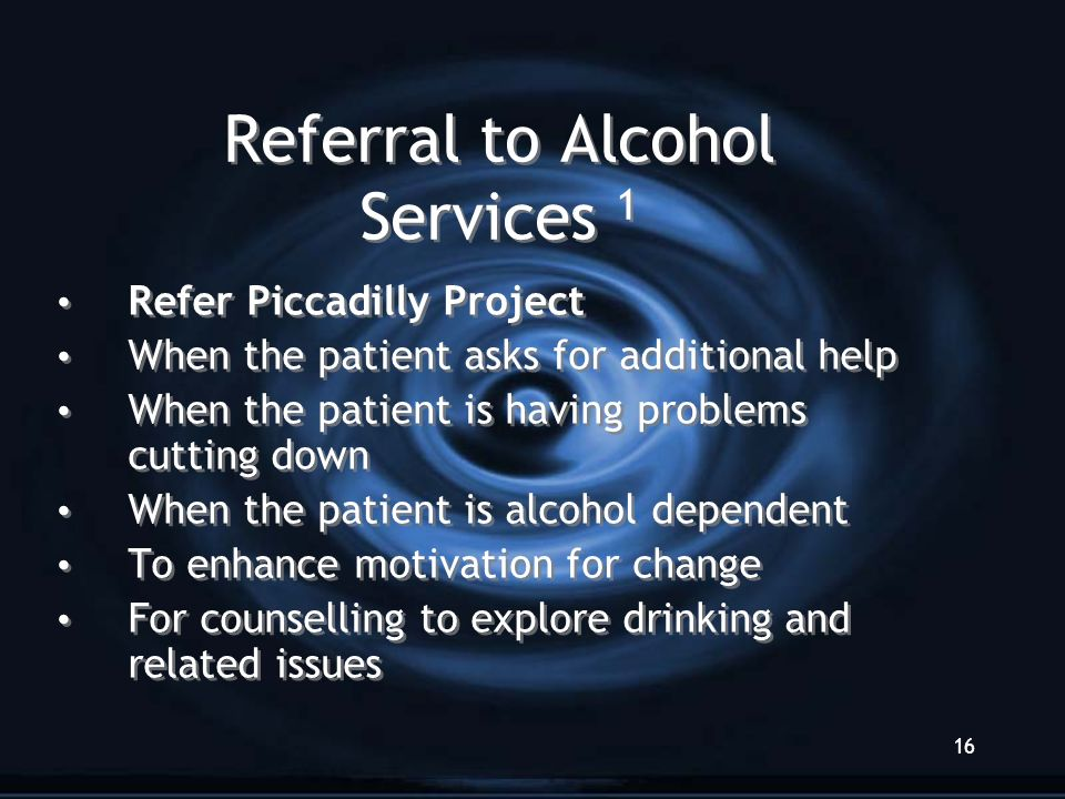 16 Referral to Alcohol Services 1 Refer Piccadilly Project When the patient asks for additional help When the patient is having problems cutting down When the patient is alcohol dependent To enhance motivation for change For counselling to explore drinking and related issues Refer Piccadilly Project When the patient asks for additional help When the patient is having problems cutting down When the patient is alcohol dependent To enhance motivation for change For counselling to explore drinking and related issues