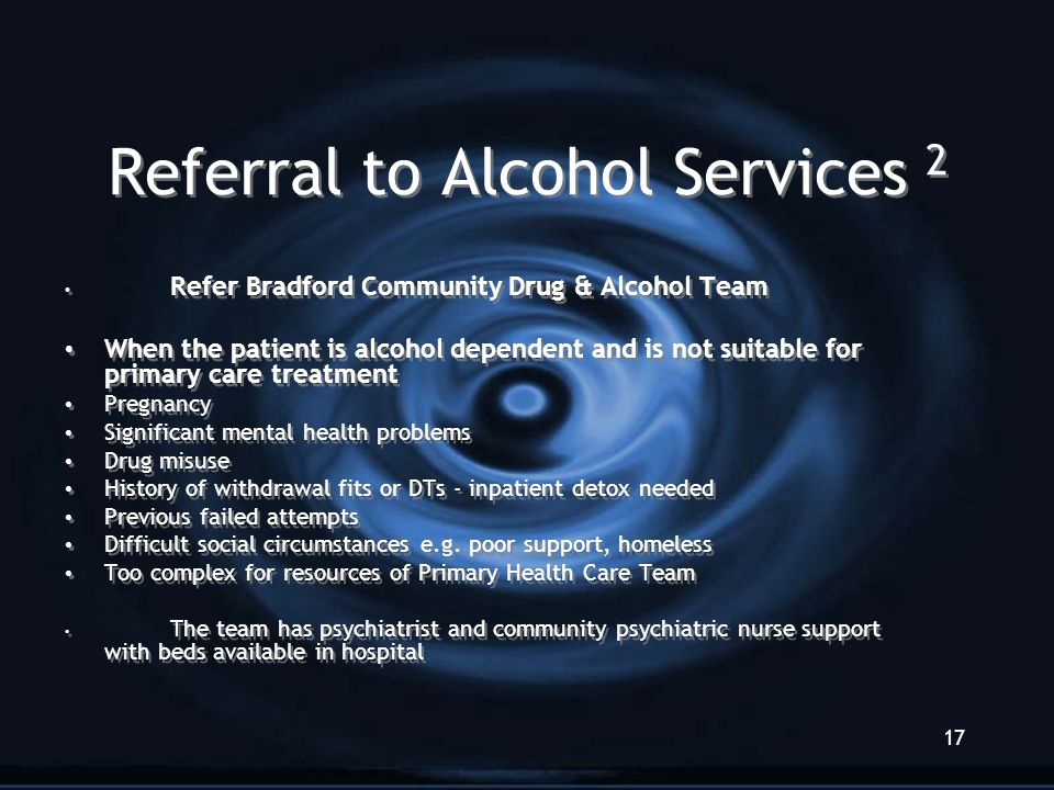17 Referral to Alcohol Services 2 Refer Bradford Community Drug & Alcohol Team When the patient is alcohol dependent and is not suitable for primary care treatment Pregnancy Significant mental health problems Drug misuse History of withdrawal fits or DTs - inpatient detox needed Previous failed attempts Difficult social circumstances e.g.