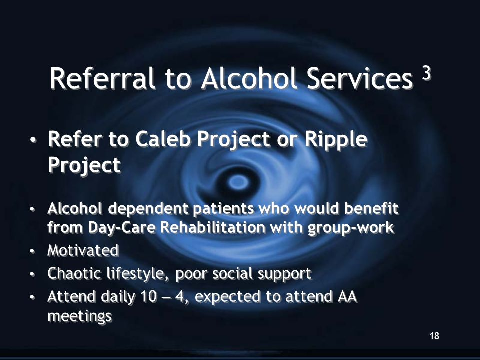 18 Referral to Alcohol Services 3 Refer to Caleb Project or Ripple Project Alcohol dependent patients who would benefit from Day-Care Rehabilitation with group-work Motivated Chaotic lifestyle, poor social support Attend daily 10 – 4, expected to attend AA meetings Refer to Caleb Project or Ripple Project Alcohol dependent patients who would benefit from Day-Care Rehabilitation with group-work Motivated Chaotic lifestyle, poor social support Attend daily 10 – 4, expected to attend AA meetings