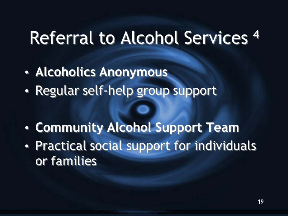 19 Referral to Alcohol Services 4 Alcoholics Anonymous Regular self-help group support Community Alcohol Support Team Practical social support for ind