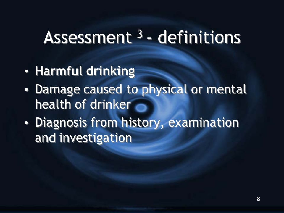 8 Assessment 3 - definitions Harmful drinking Damage caused to physical or mental health of drinker Diagnosis from history, examination and investigat