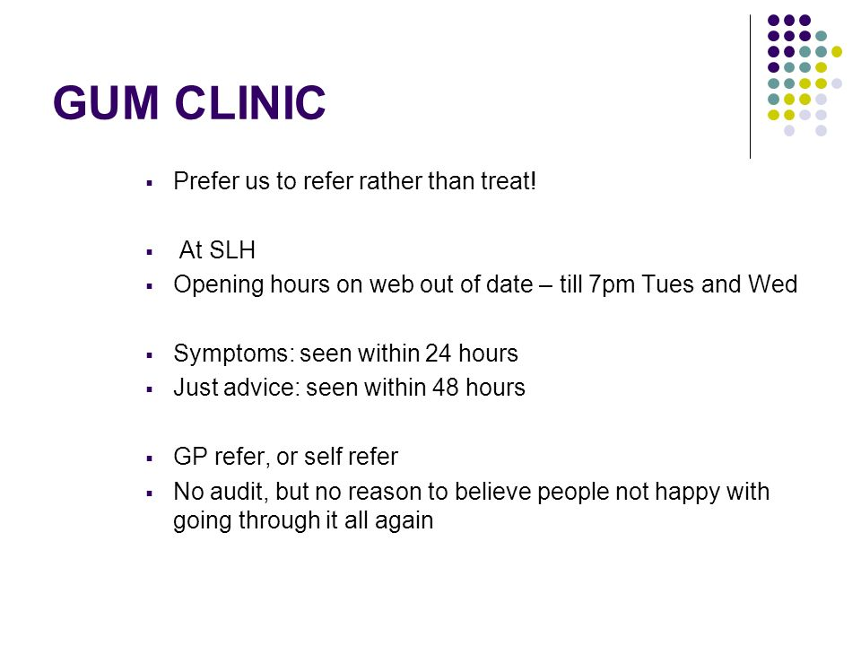 GUM CLINIC Prefer us to refer rather than treat! At SLH Opening hours on web out of date – till 7pm Tues and Wed Symptoms: seen within 24 hours Just a