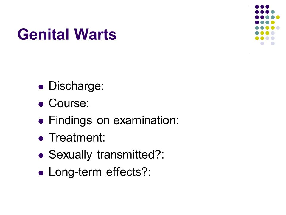 Genital Warts Discharge: Course: Findings on examination: Treatment: Sexually transmitted?: Long-term effects?: