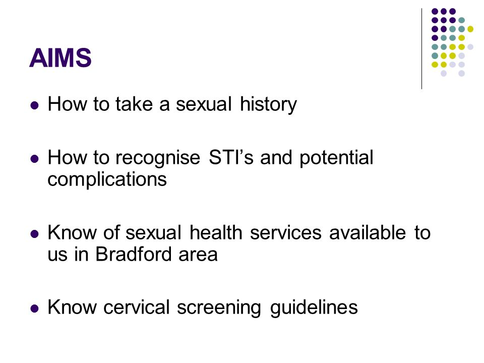 AIMS How to take a sexual history How to recognise STIs and potential complications Know of sexual health services available to us in Bradford area Kn